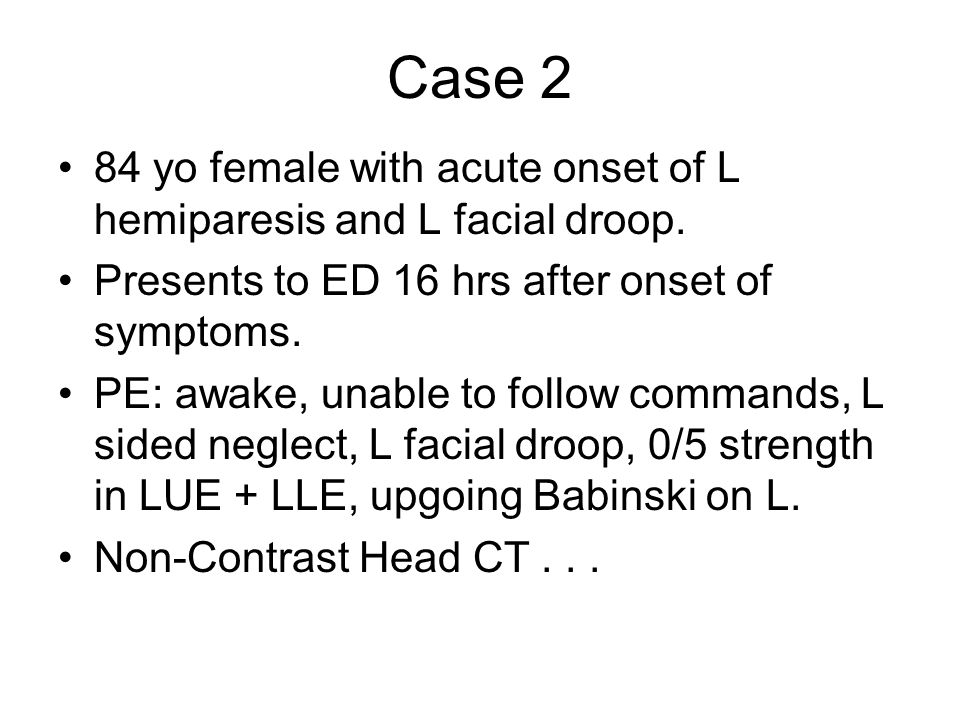 Case 2 84 yo female with acute onset of L hemiparesis and L facial droop.
