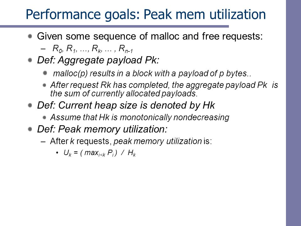 Performance goals: Peak mem utilization Given some sequence of malloc and free requests: – R 0, R 1,..., R k,..., R n-1 Def: Aggregate payload Pk: malloc(p) results in a block with a payload of p bytes..