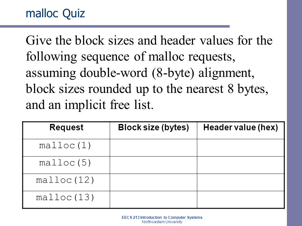 EECS 213 Introduction to Computer Systems Northwestern University malloc Quiz Give the block sizes and header values for the following sequence of malloc requests, assuming double-word (8-byte) alignment, block sizes rounded up to the nearest 8 bytes, and an implicit free list.