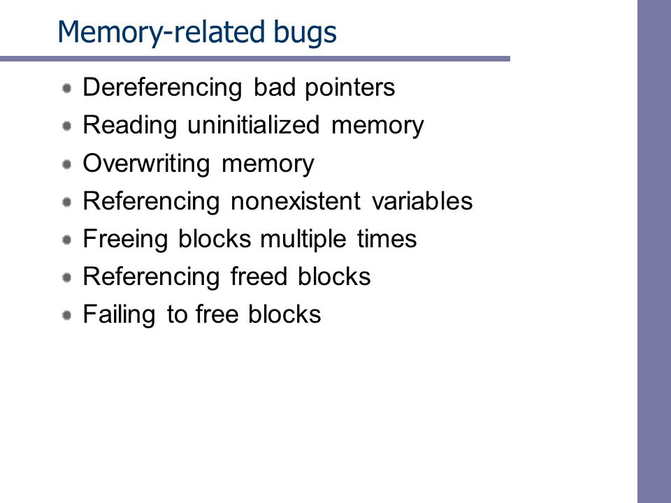 Memory-related bugs Dereferencing bad pointers Reading uninitialized memory Overwriting memory Referencing nonexistent variables Freeing blocks multiple times Referencing freed blocks Failing to free blocks
