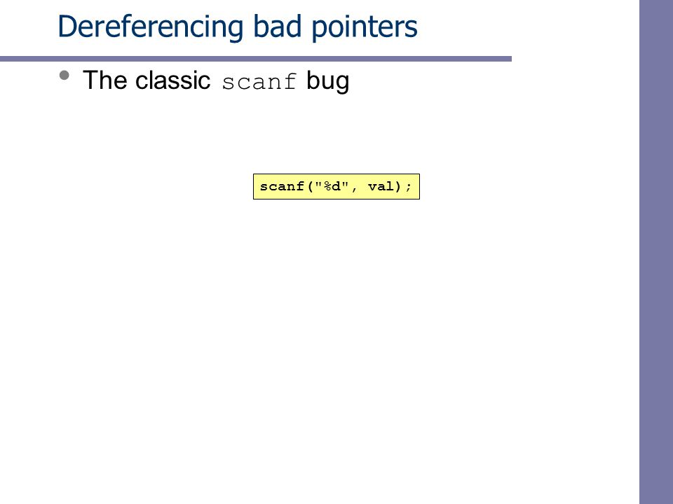 Dereferencing bad pointers The classic scanf bug scanf( %d , val);