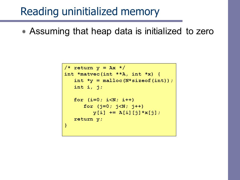 Reading uninitialized memory Assuming that heap data is initialized to zero /* return y = Ax */ int *matvec(int **A, int *x) { int *y = malloc(N*sizeof(int)); int i, j; for (i=0; i<N; i++)‏ for (j=0; j<N; j++)‏ y[i] += A[i][j]*x[j]; return y; }