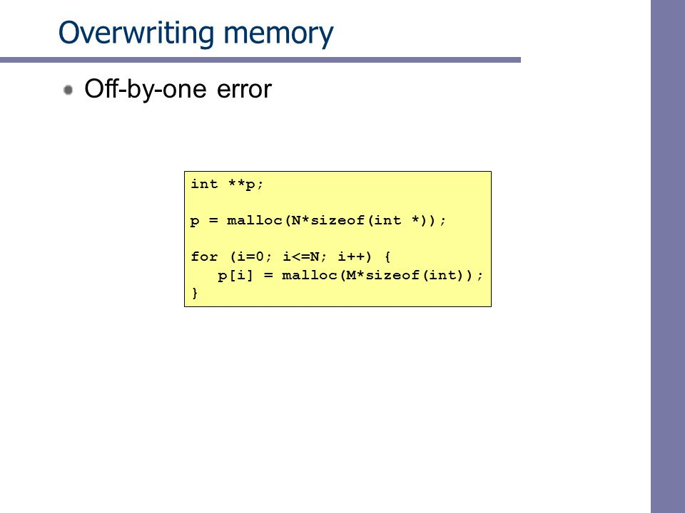 Overwriting memory Off-by-one error int **p; p = malloc(N*sizeof(int *)); for (i=0; i<=N; i++) { p[i] = malloc(M*sizeof(int)); }