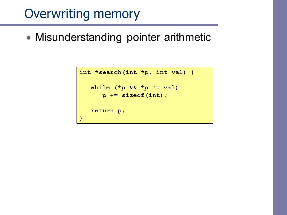 Overwriting memory Misunderstanding pointer arithmetic int *search(int *p, int val) { while (*p && *p != val) p += sizeof(int); return p; }