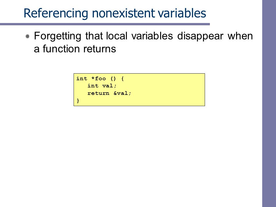 Referencing nonexistent variables Forgetting that local variables disappear when a function returns int *foo () { int val; return &val; }