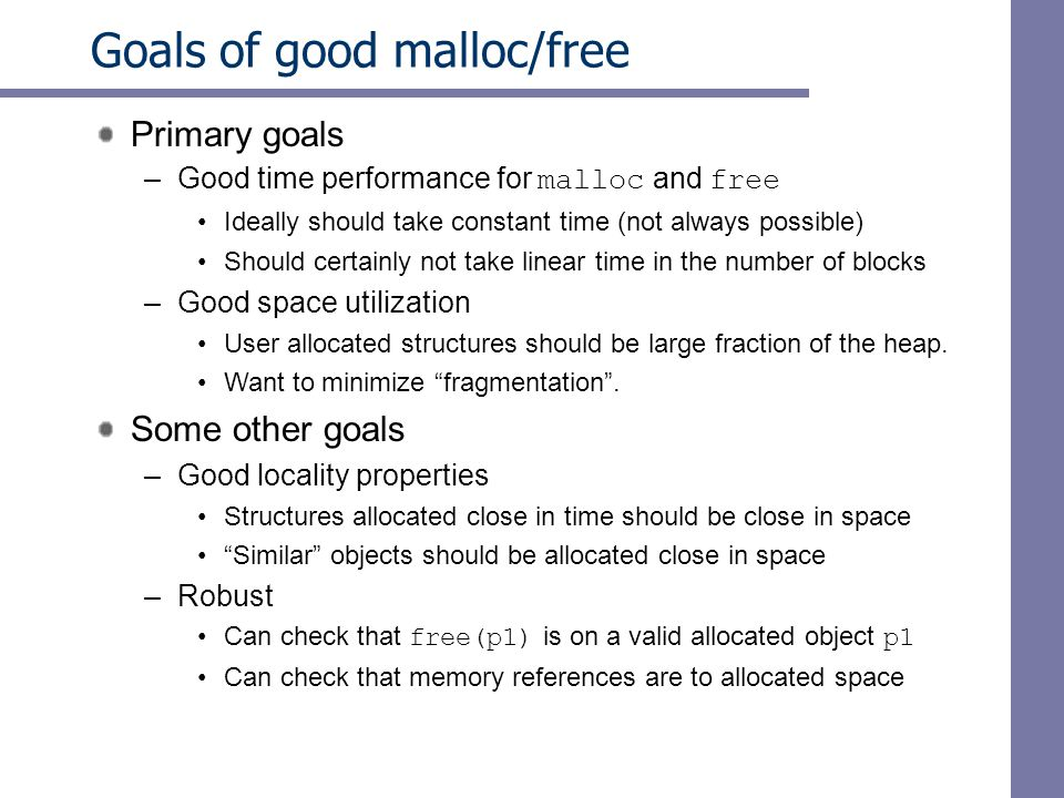 Goals of good malloc/free Primary goals –Good time performance for malloc and free Ideally should take constant time (not always possible) Should certainly not take linear time in the number of blocks –Good space utilization User allocated structures should be large fraction of the heap.
