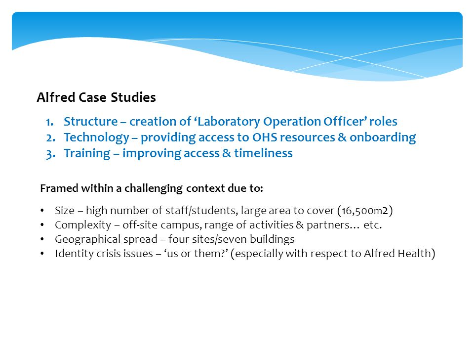 Alfred Case Studies 1.Structure – creation of 'Laboratory Operation Officer' roles 2.Technology – providing access to OHS resources & onboarding 3.Tra