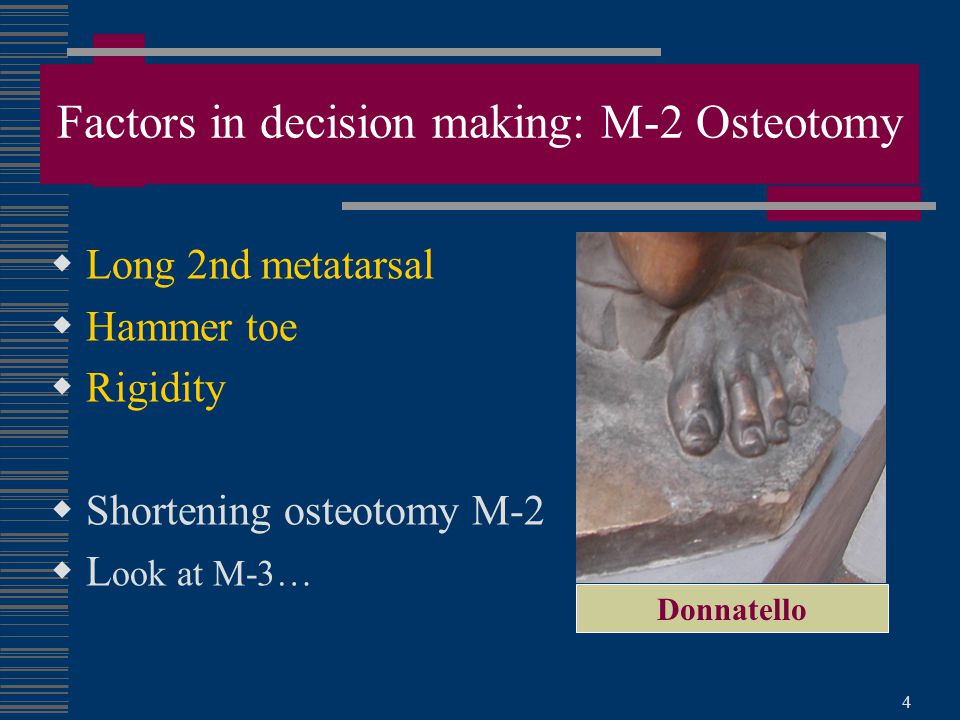 4 Factors in decision making: M-2 Osteotomy  Long 2nd metatarsal  Hammer toe  Rigidity  Shortening osteotomy M-2  L ook at M-3… Donnatello