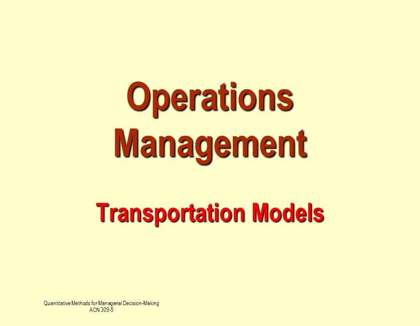 Quantitative Methods for Managerial Decision-Making ACN 309-5 Operations Management Transportation Models