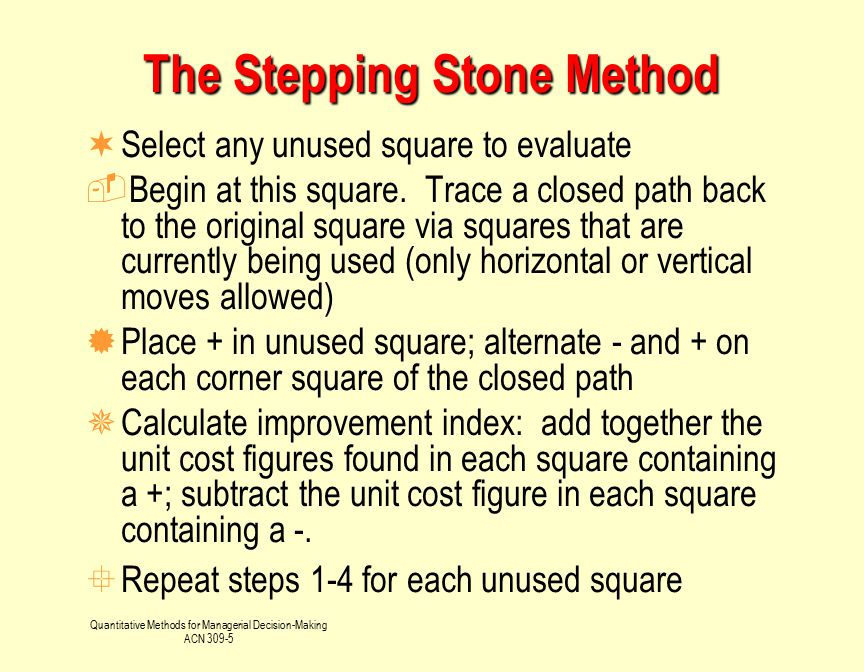 Quantitative Methods for Managerial Decision-Making ACN 309-5 The Stepping Stone Method ¬Select any unused square to evaluate Begin at this square. T