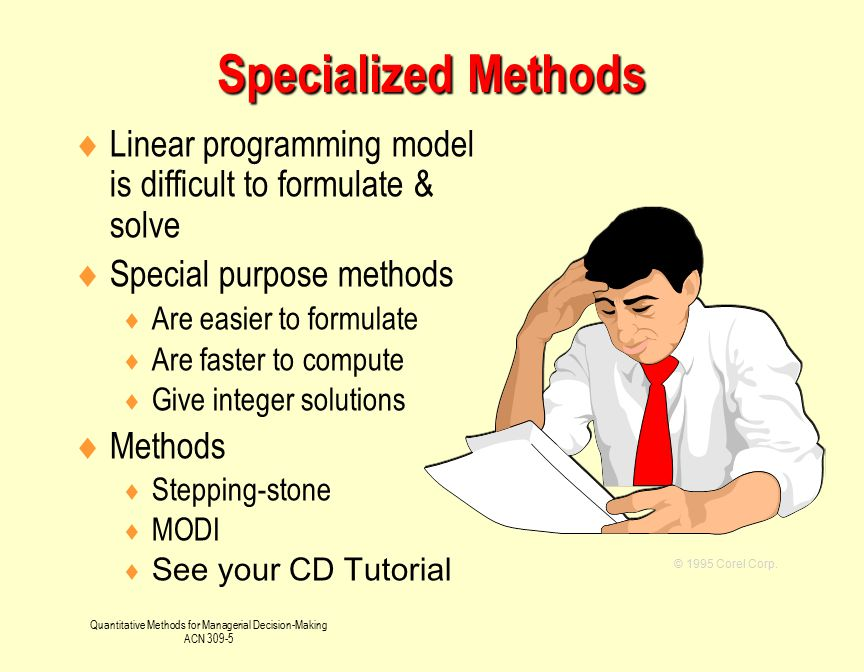 Quantitative Methods for Managerial Decision-Making ACN 309-5  Linear programming model is difficult to formulate & solve  Special purpose methods 