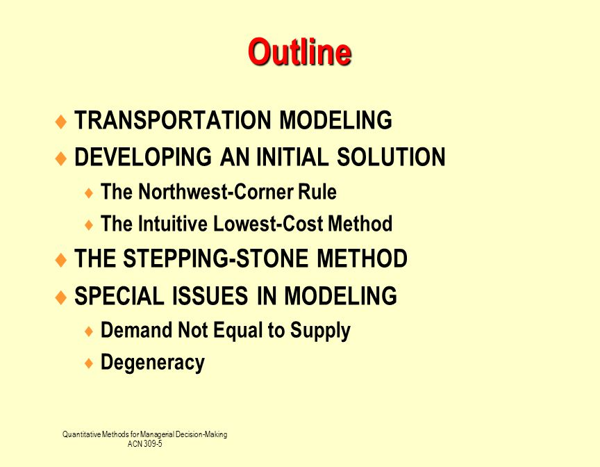 Quantitative Methods for Managerial Decision-Making ACN 309-5 Learning Objectives After you read these notes, you should be able to Identify or Define :  Transportation modeling  Facility location analysis Explain or be able to use:  Northwest-corner rule  Stepping-stone method