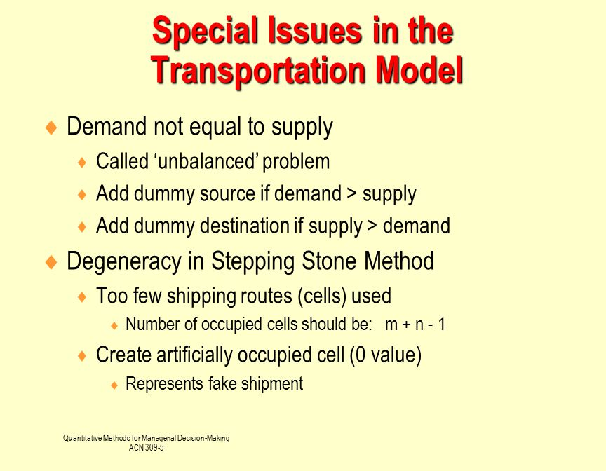 Quantitative Methods for Managerial Decision-Making ACN 309-5  Demand not equal to supply  Called 'unbalanced' problem  Add dummy source if demand