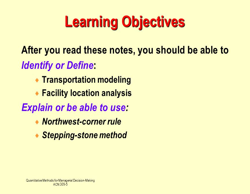 Quantitative Methods for Managerial Decision-Making ACN 309-5 Transportation Problem DesMoines (100 unit capacity) Fort Lauderdale (300 units capacity) Cleveland (200 units required) Evansville (300 units capacity) Albuquerque (300 units required) Boston (200 units required)