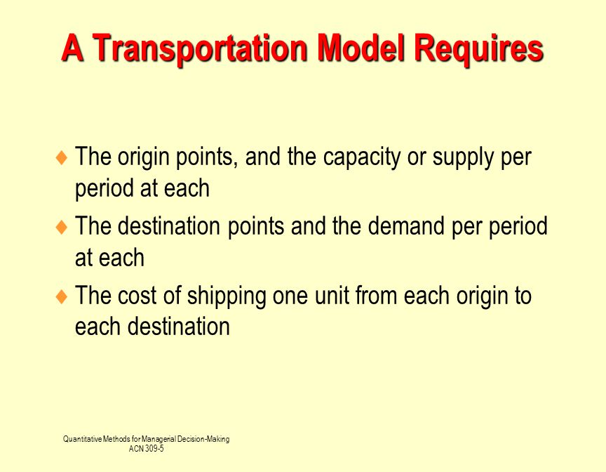 Quantitative Methods for Managerial Decision-Making ACN 309-5 2 2 n Supply Quantity Source Quantity Shipped Destination aiai ix mn jbjbj a1a1 1 b1b1 x 11 a2a2 x 22 b2b2 : : x 2n :: amam x mn bnbn x 1n x 12 x 21 Demand Quantity m x m2 1 x m1 Transportation Problem Graphical Solution