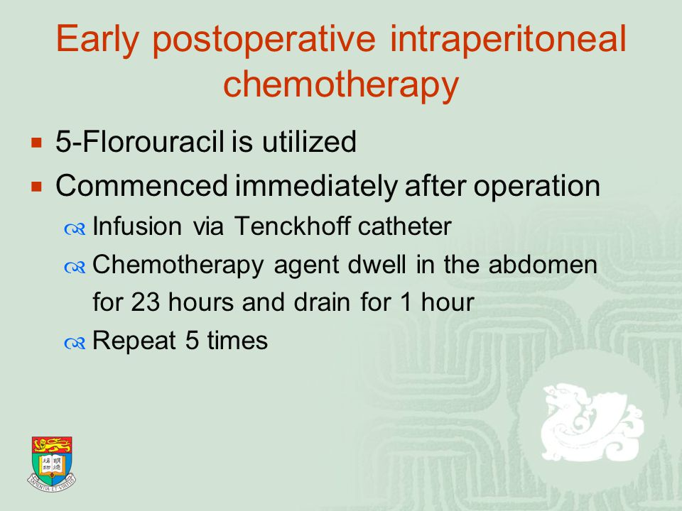 Early postoperative intraperitoneal chemotherapy  5-Florouracil is utilized  Commenced immediately after operation  Infusion via Tenckhoff catheter  Chemotherapy agent dwell in the abdomen for 23 hours and drain for 1 hour  Repeat 5 times