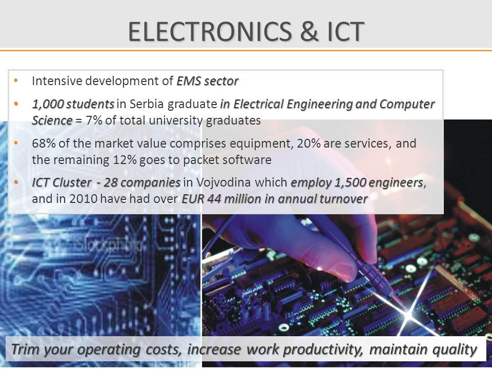 ELECTRONICS & ICT Trim your operating costs, increase work productivity, maintain quality EMS sector Intensive development of EMS sector 1,000 students in Electrical Engineering and Computer Science 1,000 students in Serbia graduate in Electrical Engineering and Computer Science = 7% of total university graduates 68% of the market value comprises equipment, 20% are services, and the remaining 12% goes to packet software ICT Cluster - 28 companies employ 1,500 engineers EUR 44 million in annual turnover ICT Cluster - 28 companies in Vojvodina which employ 1,500 engineers, and in 2010 have had over EUR 44 million in annual turnover