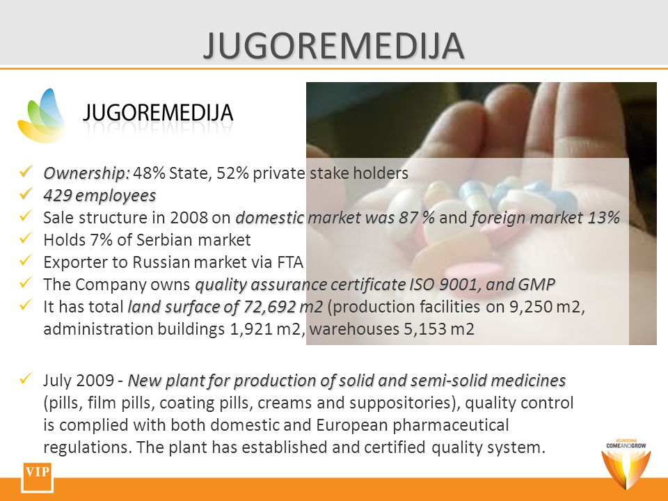 JUGOREMEDIJA Ownership: Ownership: 48% State, 52% private stake holders 429 employees 429 employees domestic market was 87 % foreign market 13% Sale structure in 2008 on domestic market was 87 % and foreign market 13% Holds 7% of Serbian market Exporter to Russian market via FTA quality assurance certificate ISO 9001, and GMP The Company owns quality assurance certificate ISO 9001, and GMP land surface of 72,692 m2 It has total land surface of 72,692 m2 (production facilities on 9,250 m2, administration buildings 1,921 m2, warehouses 5,153 m2 New plant for production of solid and semi-solid medicines July 2009 - New plant for production of solid and semi-solid medicines (pills, film pills, coating pills, creams and suppositories), quality control is complied with both domestic and European pharmaceutical regulations.