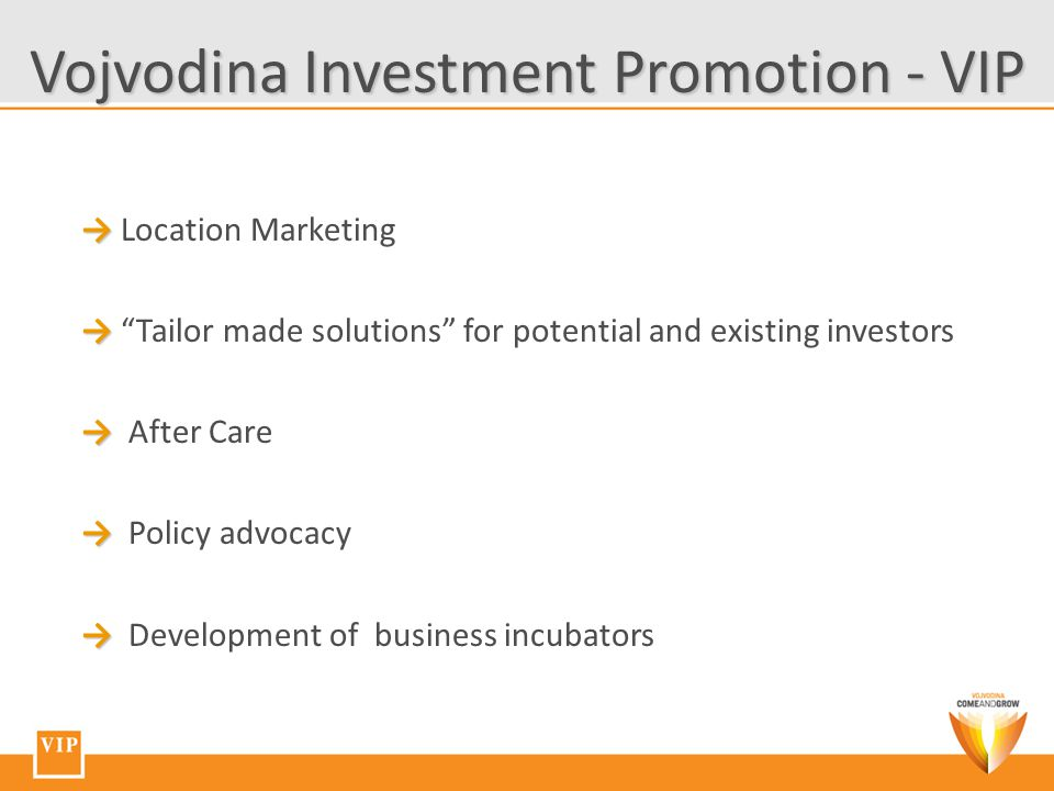 → → Location Marketing → → Tailor made solutions for potential and existing investors → → After Care → → Policy advocacy → → Development of business incubators Vojvodina Investment Promotion - VIP