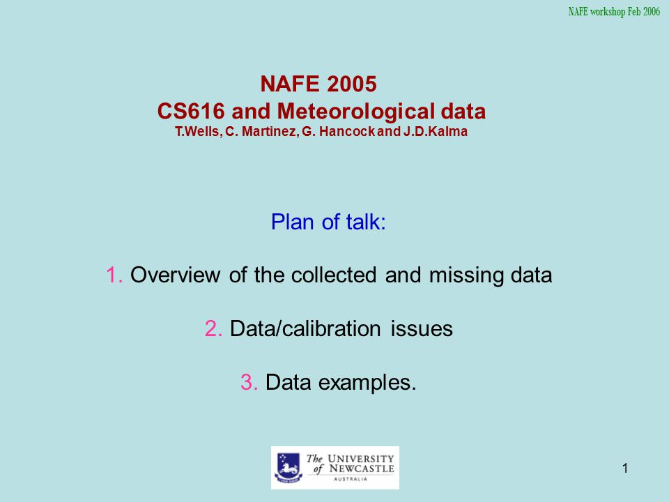 1 NAFE 2005 CS616 and Meteorological data T.Wells, C. Martinez, G. Hancock and J.D.Kalma Plan of talk: 1.Overview of the collected and missing data 2.