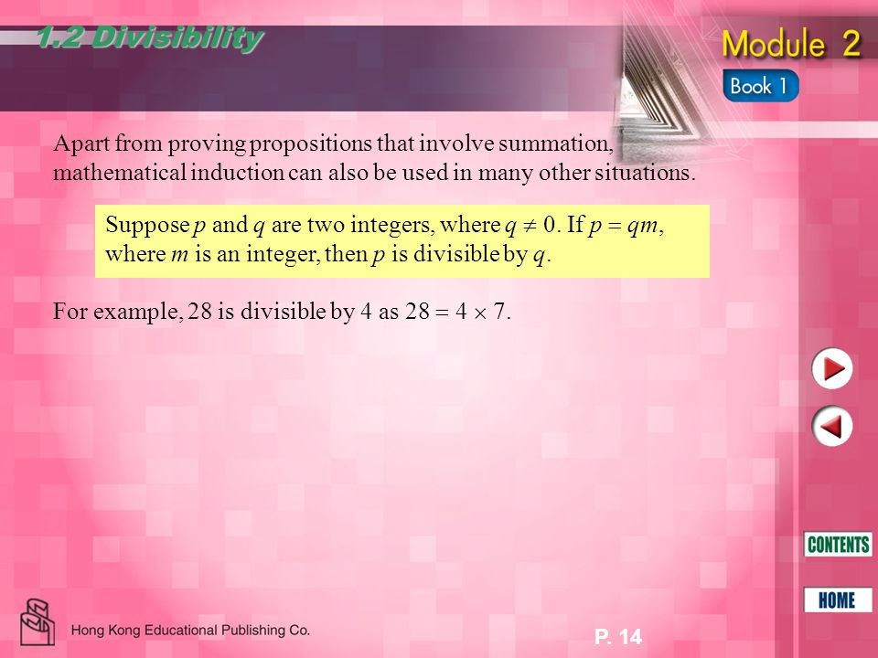 P. 14 Apart from proving propositions that involve summation, mathematical induction can also be used in many other situations. 1.2 Divisibility For e