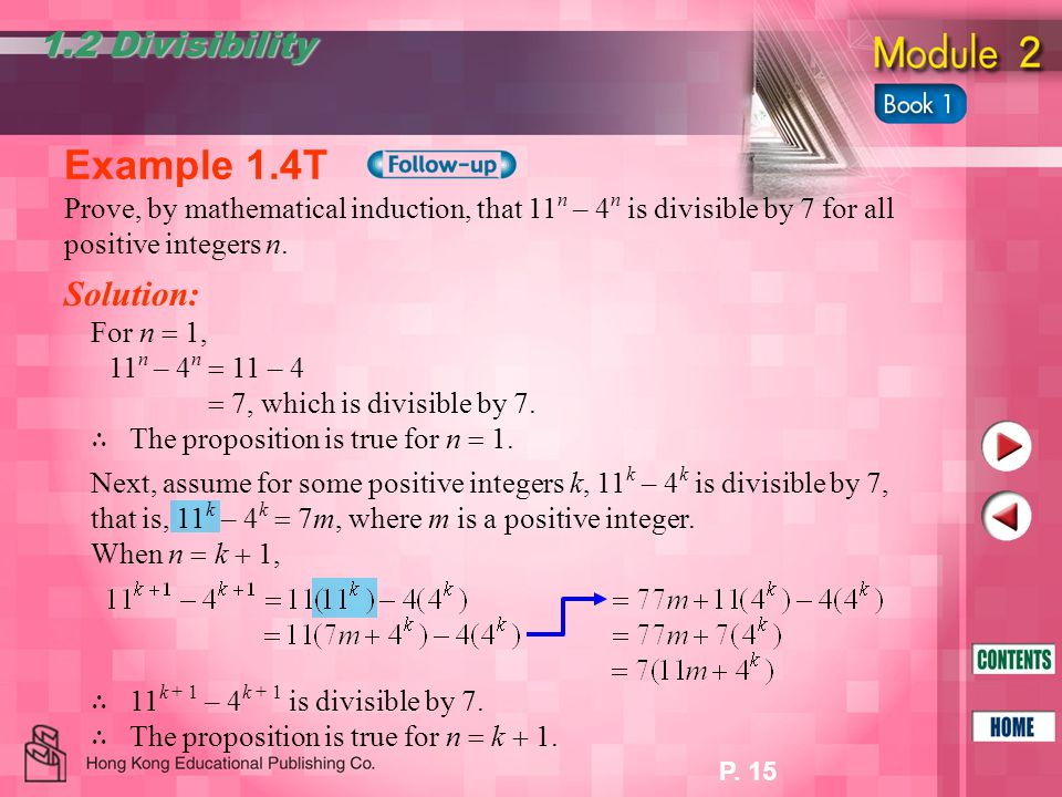P. 15 1.2 Divisibility Example 1.4T Prove, by mathematical induction, that 11 n – 4 n is divisible by 7 for all positive integers n. Solution: For n 