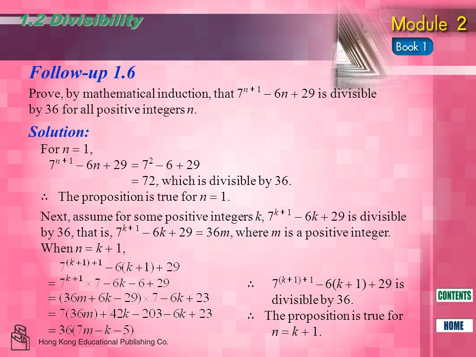 Follow-up 1.6 1.2 Divisibility Prove, by mathematical induction, that 7 n  1 – 6n  29 is divisible by 36 for all positive integers n. Solution: For