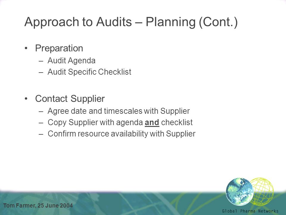 Tom Farmer, 25 June 2004 Approach to Audits – Planning (Cont.) Preparation –Audit Agenda –Audit Specific Checklist Contact Supplier –Agree date and ti