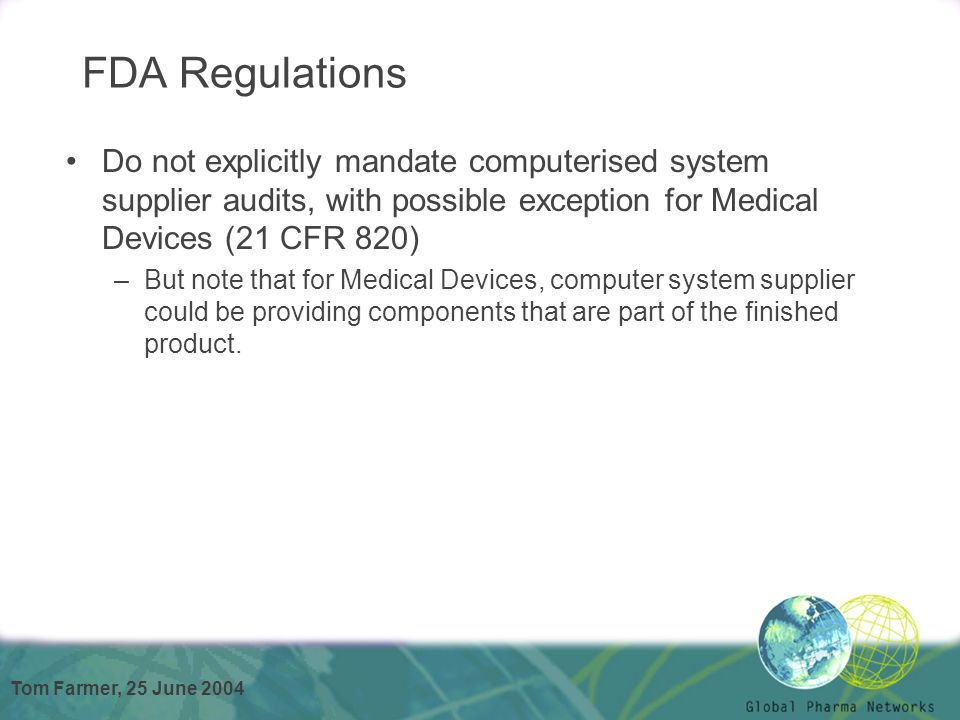 Tom Farmer, 25 June 2004 FDA Regulations Do not explicitly mandate computerised system supplier audits, with possible exception for Medical Devices (2