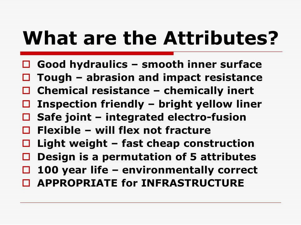 What are the Attributes?  Good hydraulics – smooth inner surface  Tough – abrasion and impact resistance  Chemical resistance – chemically inert 