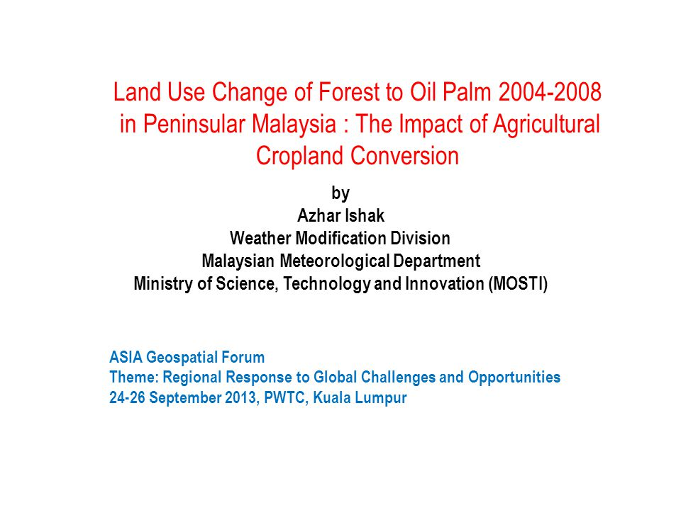 Land Use Change of Forest to Oil Palm 2004-2008 in Peninsular Malaysia : The Impact of Agricultural Cropland Conversion by Azhar Ishak Weather Modification Division Malaysian Meteorological Department Ministry of Science, Technology and Innovation (MOSTI) ASIA Geospatial Forum Theme: Regional Response to Global Challenges and Opportunities 24-26 September 2013, PWTC, Kuala Lumpur