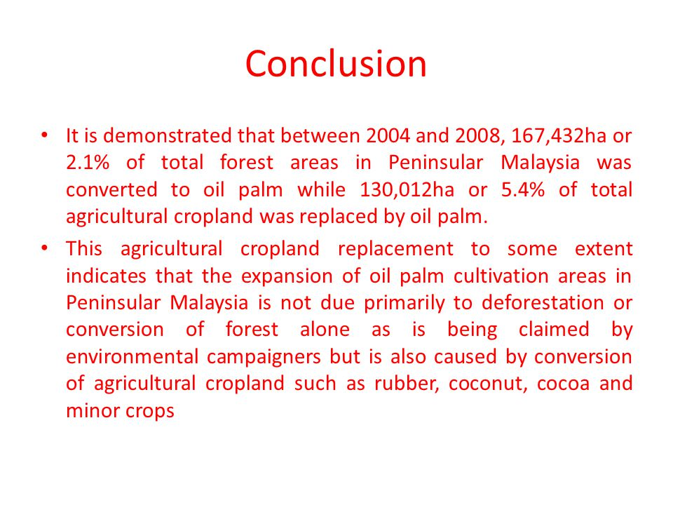 Conclusion It is demonstrated that between 2004 and 2008, 167,432ha or 2.1% of total forest areas in Peninsular Malaysia was converted to oil palm while 130,012ha or 5.4% of total agricultural cropland was replaced by oil palm.