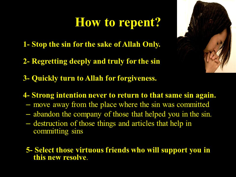 How to repent. 1- Stop the sin for the sake of Allah Only.
