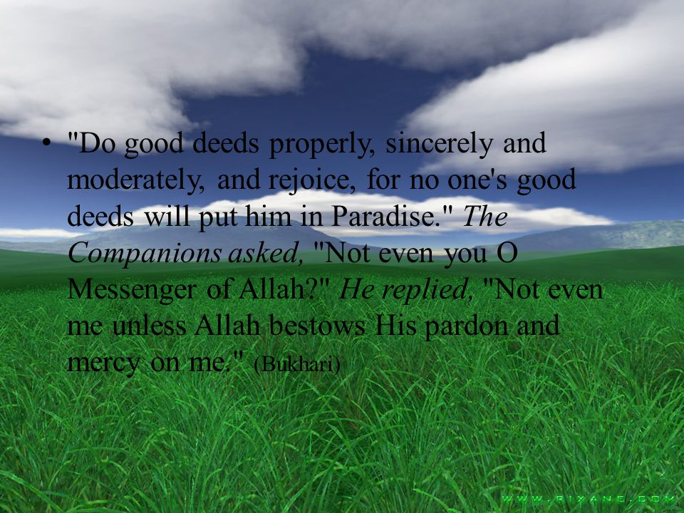 Do good deeds properly, sincerely and moderately, and rejoice, for no one s good deeds will put him in Paradise. The Companions asked, Not even you O Messenger of Allah He replied, Not even me unless Allah bestows His pardon and mercy on me. (Bukhari)