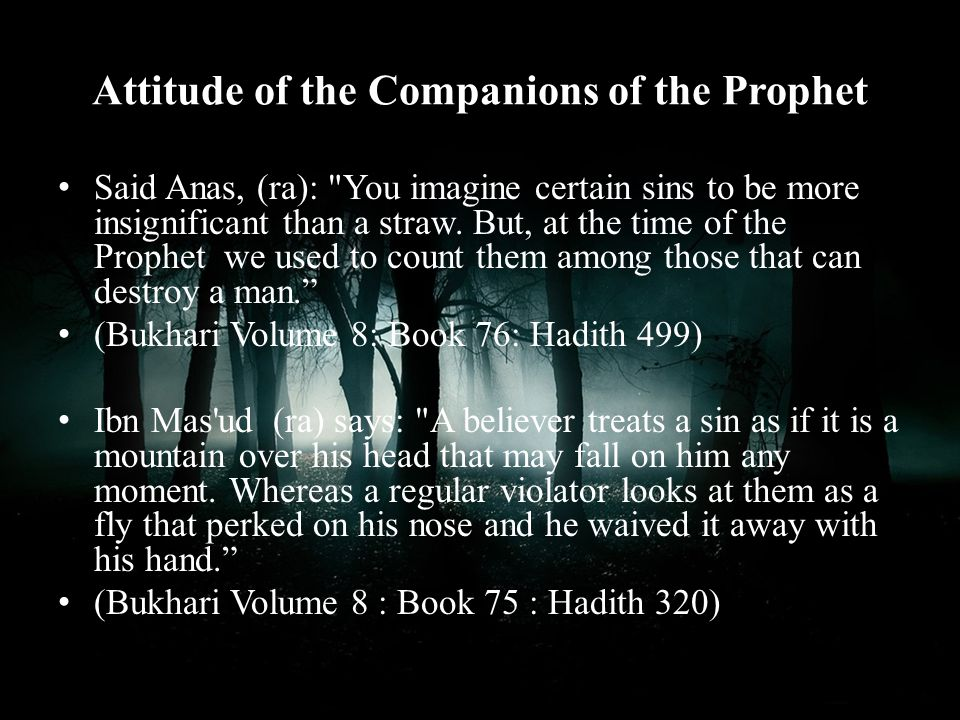 Beware of minor sins. For they add on until they destroy the man. (reported by Ahmad)