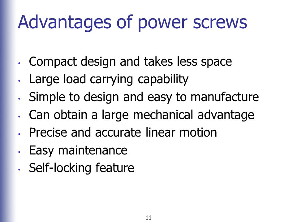 11 Advantages of power screws Compact design and takes less space Large load carrying capability Simple to design and easy to manufacture Can obtain a