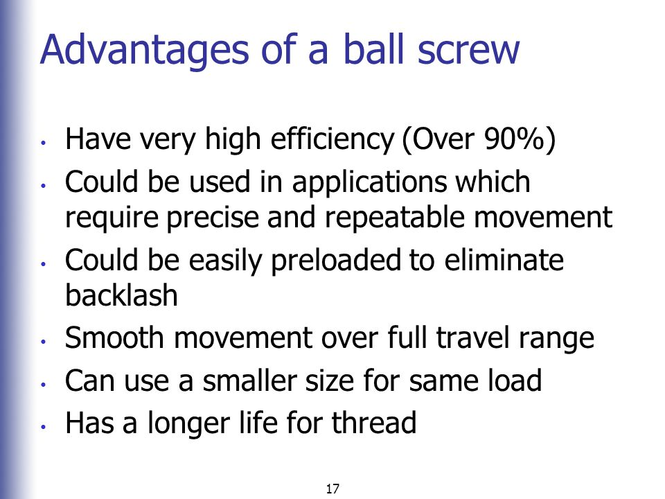 17 Advantages of a ball screw Have very high efficiency (Over 90%) Could be used in applications which require precise and repeatable movement Could b