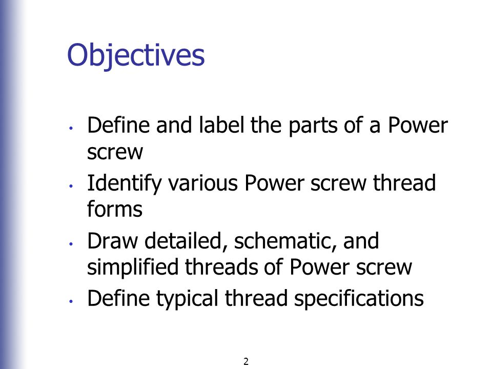 2 Objectives Define and label the parts of a Power screw Identify various Power screw thread forms Draw detailed, schematic, and simplified threads of