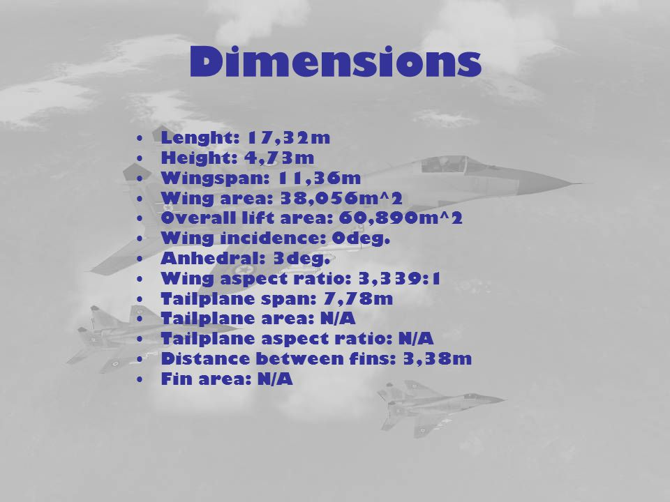 Dimensions Lenght: 17,32m Height: 4,73m Wingspan: 11,36m Wing area: 38,056m^2 Overall lift area: 60,890m^2 Wing incidence: 0deg. Anhedral: 3deg. Wing
