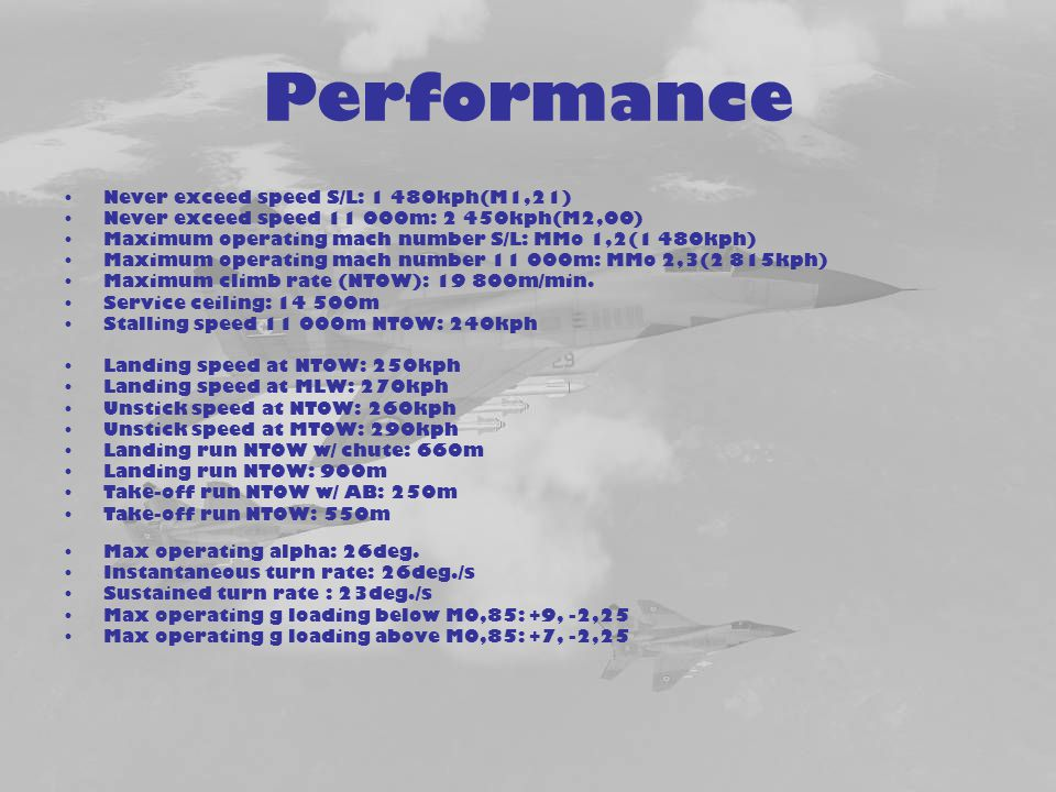Performance Never exceed speed S/L: 1 480kph(M1,21) Never exceed speed 11 000m: 2 450kph(M2,00) Maximum operating mach number S/L: MMo 1,2(1 480kph) M