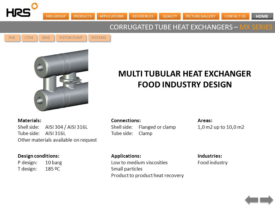 HOME HRS GROUPPRODUCTSAPPLICATIONSREFERENCESQUALITYCONTACT USPICTURE GALLERY CORRUGATED TUBE HEAT EXCHANGERS – MX SERIES Materials: Shell side:AISI 304 / AISI 316L Tube side: AISI 316L Other materials available on request MULTI TUBULAR HEAT EXCHANGER FOOD INDUSTRY DESIGN Applications: Low to medium viscosities Small particles Product to product heat recovery Industries: Food industry Design conditions: P design:10 barg T design:185 ºC Connections: Shell side:Flanged or clamp Tube side:Clamp Areas: 1,0 m2 up to 10,0 m2 PHE CTHE SSHE SYSTEMS PISTON PUMP