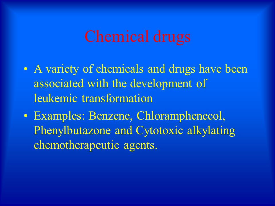 Chemical drugs A variety of chemicals and drugs have been associated with the development of leukemic transformation Examples: Benzene, Chlorampheneco