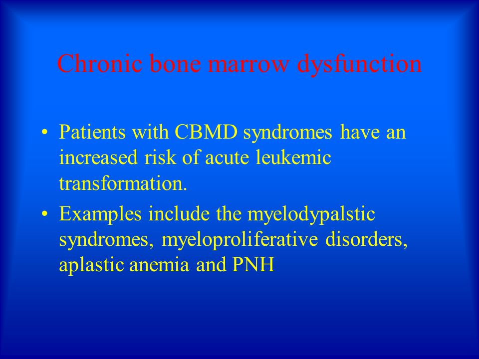 Chronic bone marrow dysfunction Patients with CBMD syndromes have an increased risk of acute leukemic transformation. Examples include the myelodypals
