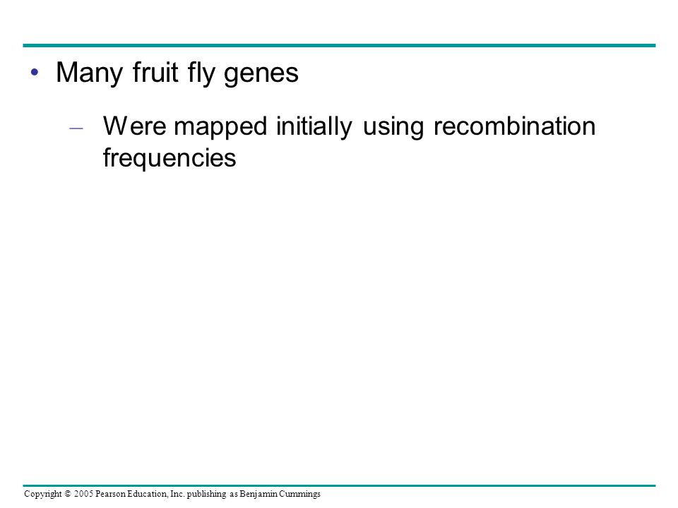 Copyright © 2005 Pearson Education, Inc. publishing as Benjamin Cummings Many fruit fly genes – Were mapped initially using recombination frequencies