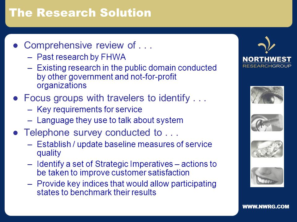 WWW.NWRG.COM The Situation National policy on the Quality of Highways established in 1992 –Goal: Provide a durable, smooth, safe, aesthetically pleasing, environmentally sensitive, efficient, and economical highway system Surveys conducted in 1995 and again in 2000 –Measured travelers' opinions and perceptions of the nation's highway / roadway system –Individual efforts by separate program offices –Limited use of data by states