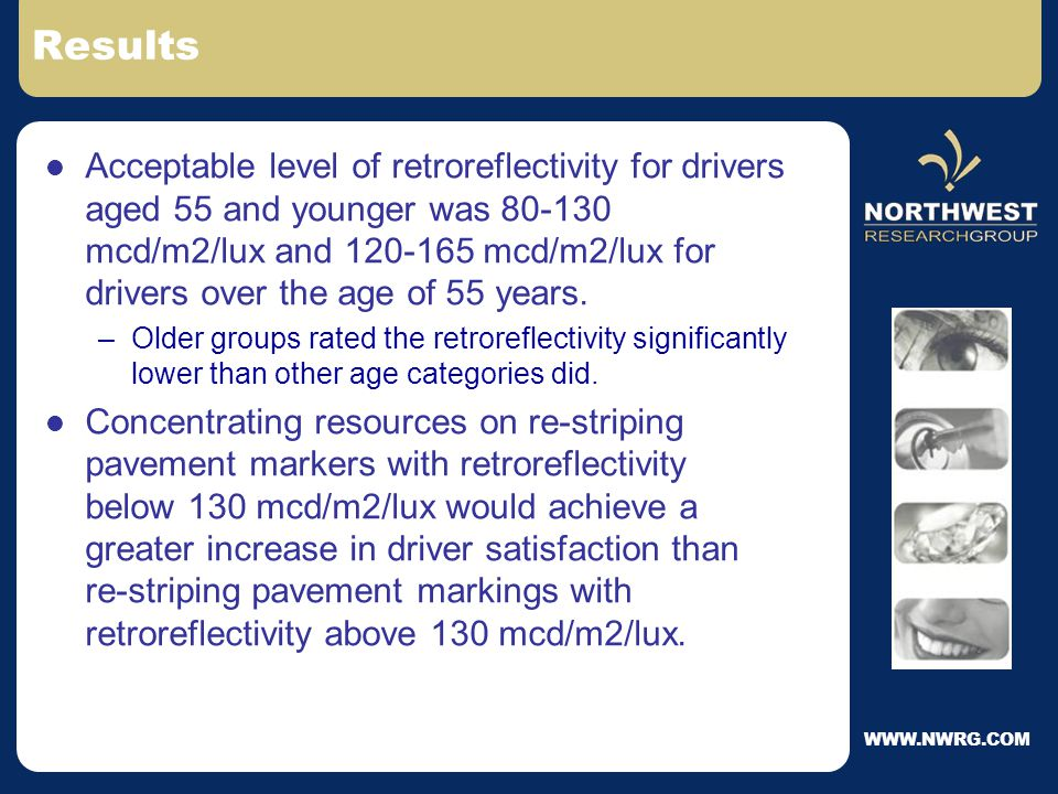 WWW.NWRG.COM Objective / Methodology To develop a threshold value of retro- reflectivity level below which a pavement marking will no longer be considered bright enough to be useful for motorist nighttime guidance In field test using...