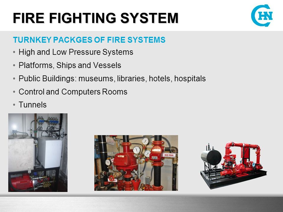 FIRE FIGHTING SYSTEM FIRE FIGHTING SYSTEM TURNKEY PACKGES OF FIRE SYSTEMS High and Low Pressure Systems Platforms, Ships and Vessels Public Buildings: museums, libraries, hotels, hospitals Control and Computers Rooms Tunnels