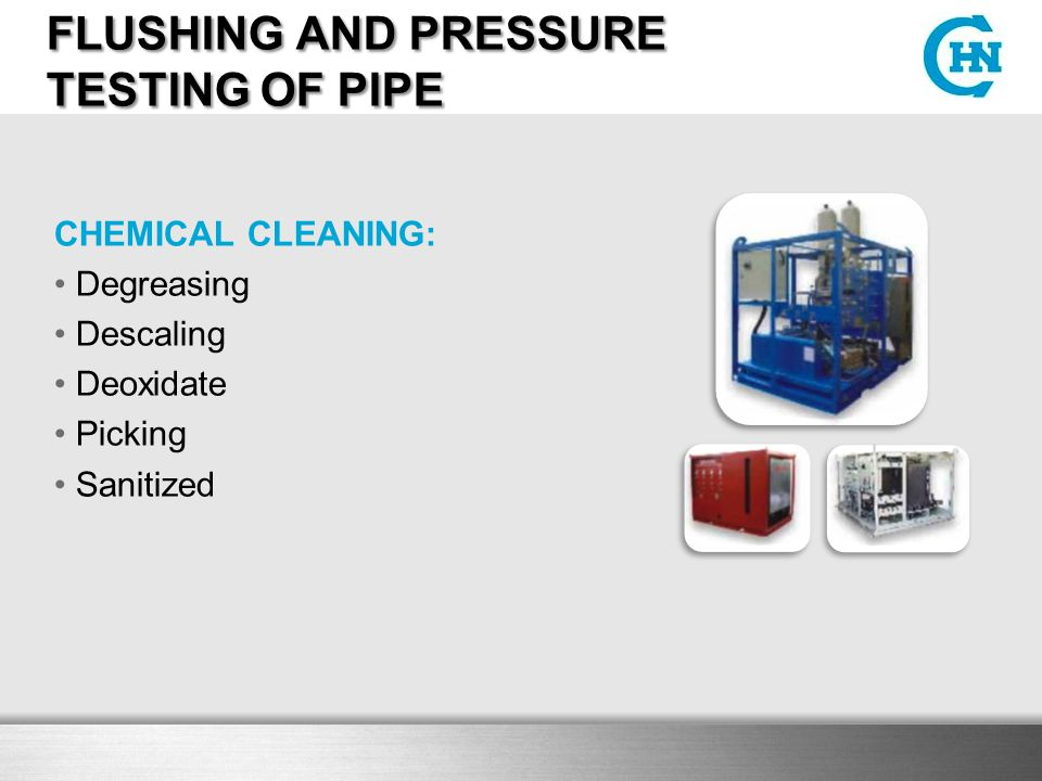 FLUSHING AND PRESSURE TESTING OF PIPE CHEMICAL CLEANING: Degreasing Descaling Deoxidate Picking Sanitized