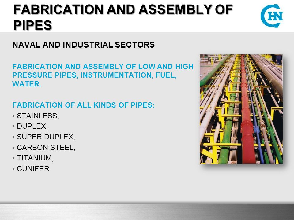 FABRICATION AND ASSEMBLY OF PIPES NAVAL AND INDUSTRIAL SECTORS FABRICATION AND ASSEMBLY OF LOW AND HIGH PRESSURE PIPES, INSTRUMENTATION, FUEL, WATER.