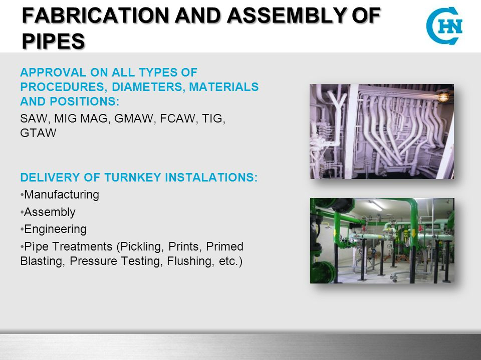 FABRICATION AND ASSEMBLY OF PIPES APPROVAL ON ALL TYPES OF PROCEDURES, DIAMETERS, MATERIALS AND POSITIONS: SAW, MIG MAG, GMAW, FCAW, TIG, GTAW DELIVERY OF TURNKEY INSTALATIONS: Manufacturing Assembly Engineering Pìpe Treatments (Pickling, Prints, Primed Blasting, Pressure Testing, Flushing, etc.)